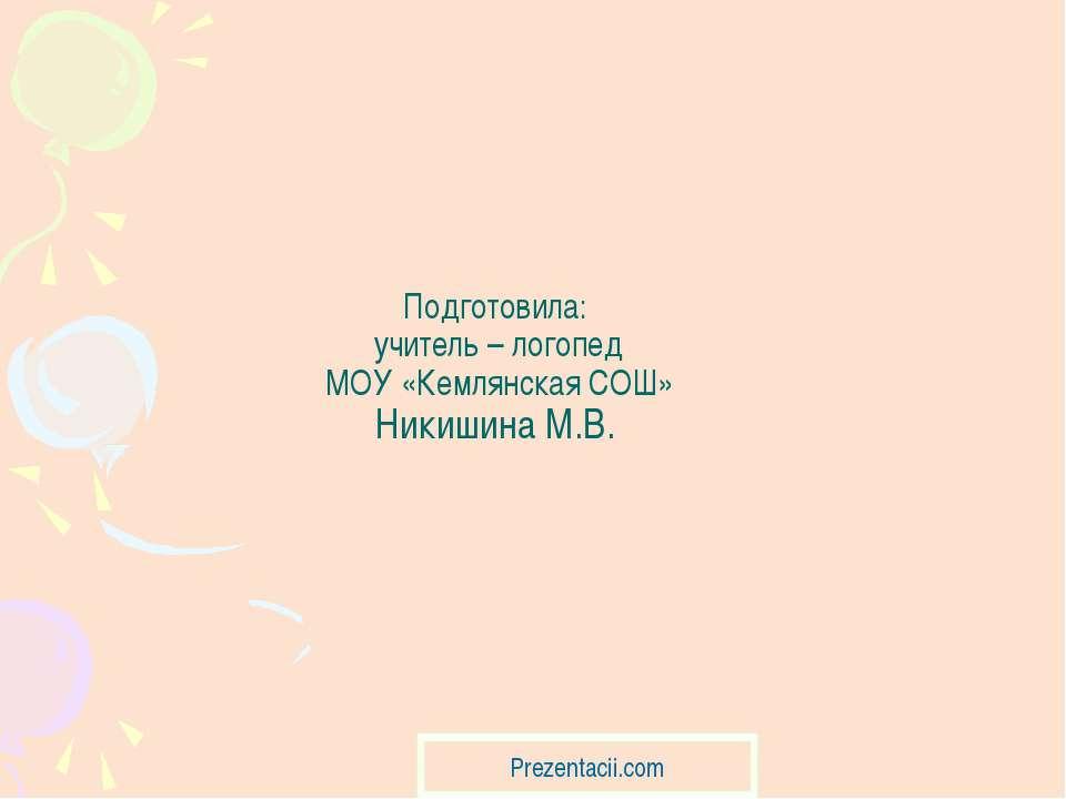 Подготовила: учитель – логопед МОУ «Кемлянская СОШ» Никишина М.В.