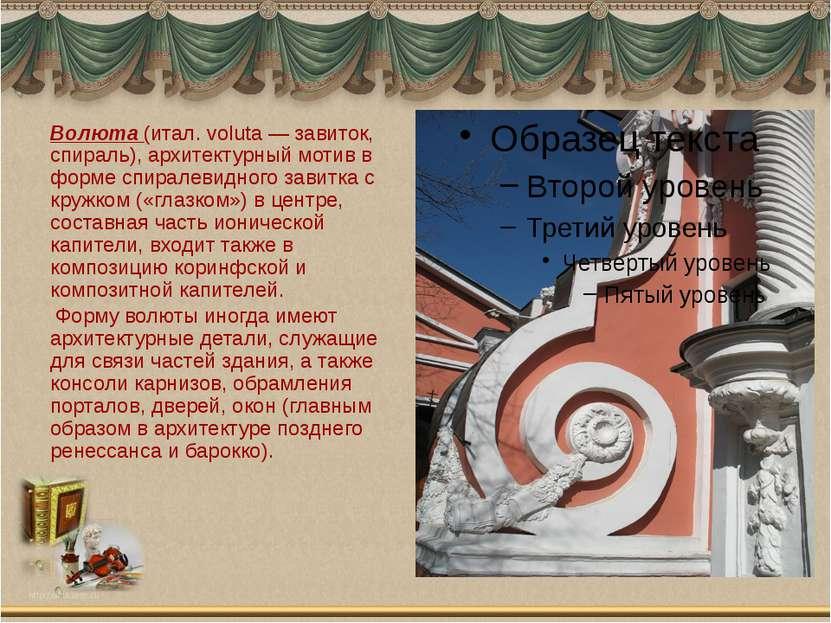 Волюта (итал. voluta — завиток, спираль), архитектурный мотив в форме спирале...