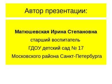 Автор презентации: Матюшевская Ирина Степановна старший воспитатель ГДОУ детс...