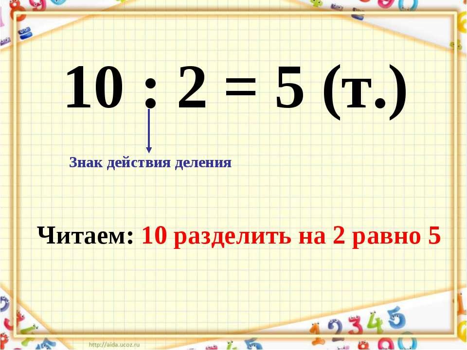10 : 2 = 5 (т.) Знак действия деления Читаем: 10 разделить на 2 равно 5