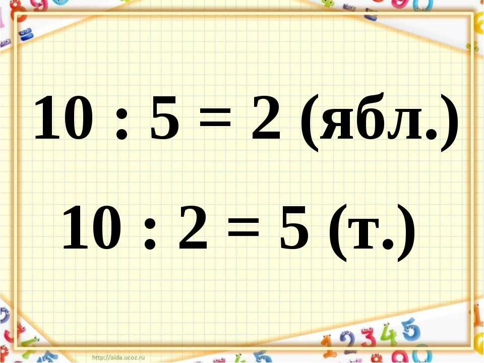 10 : 5 = 2 (ябл.) 10 : 2 = 5 (т.)