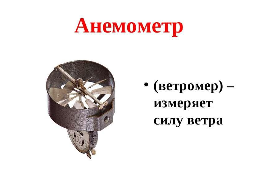 Анемометр (ветромер) – измеряет силу ветра
