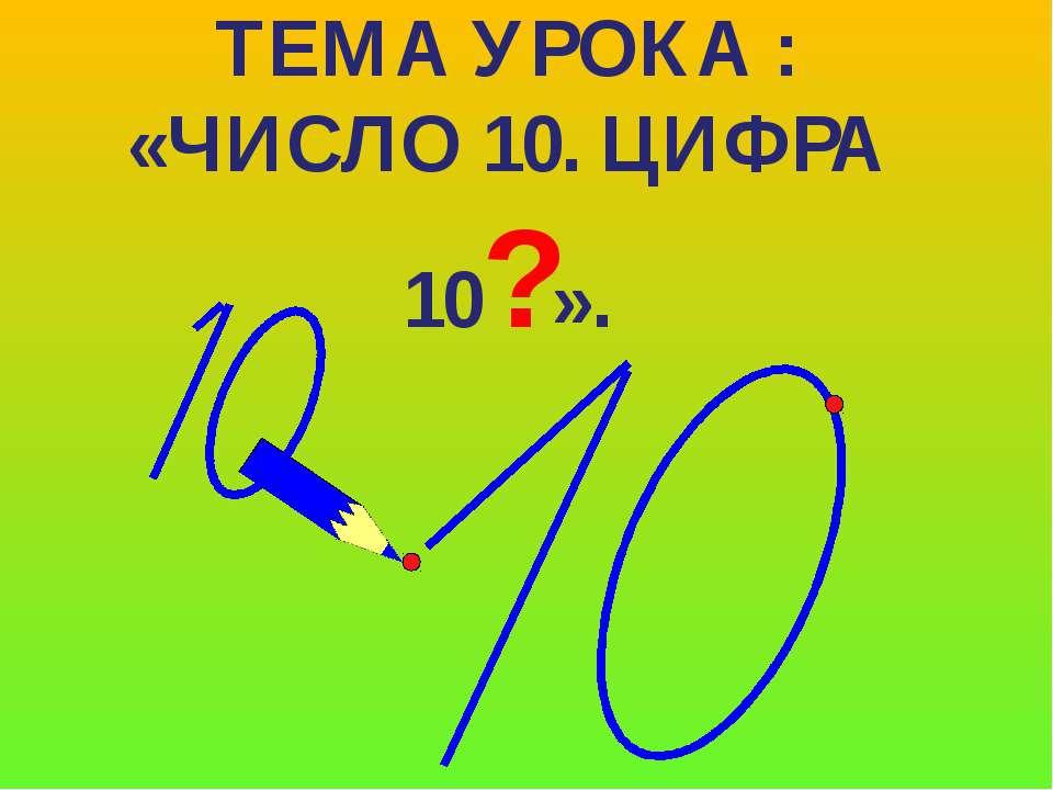 ТЕМА УРОКА : «ЧИСЛО 10. ЦИФРА 10?».