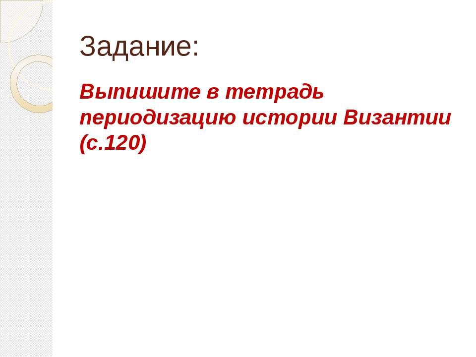 Задание: Выпишите в тетрадь периодизацию истории Византии (с.120)