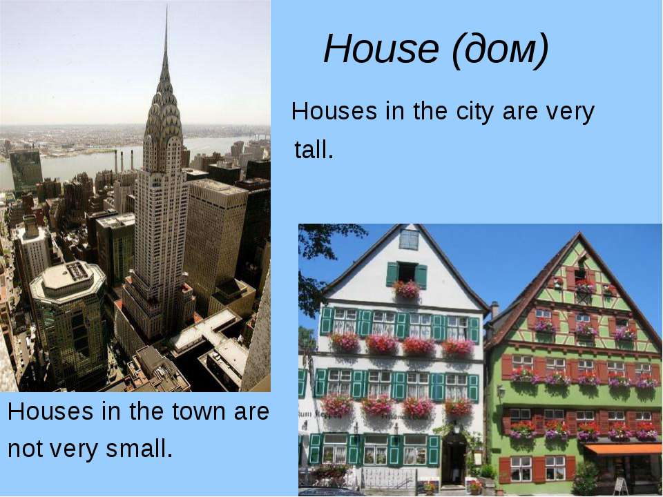House (дом) Houses in the city are very tall. Houses in the town are not very...