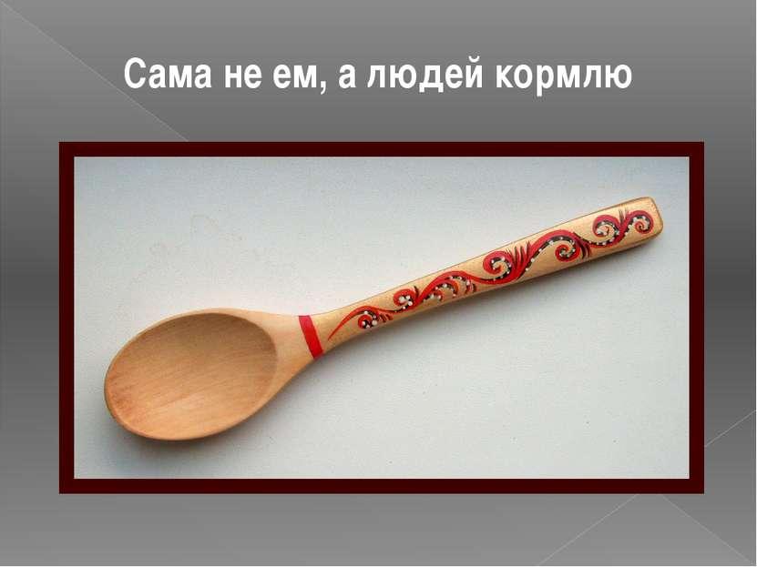 Сама не ем, а людей кормлю ложка