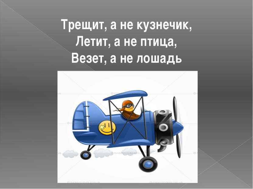 Трещит, а не кузнечик, Летит, а не птица, Везет, а не лошадь самолет