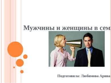 Мужчины и женщины в семье Подготовила: Любимова Арина