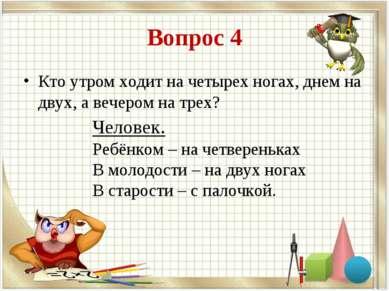 Вопрос 4 Кто утром ходит на четырех ногах, днем на двух, а вечером на трех? Ч...