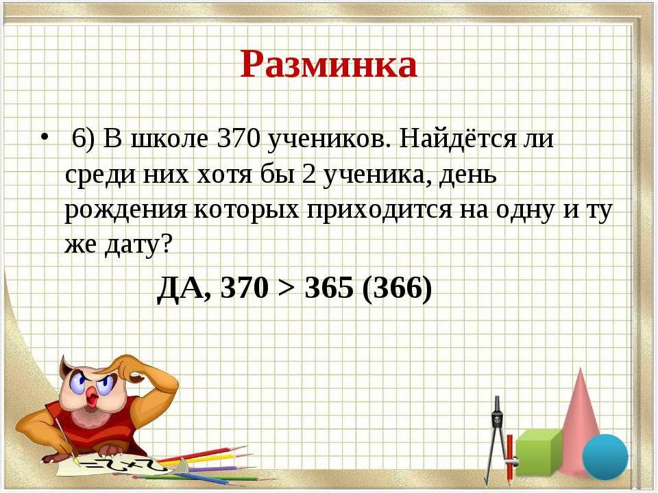 Разминка 6) В школе 370 учеников. Найдётся ли среди них хотя бы 2 ученика, де...
