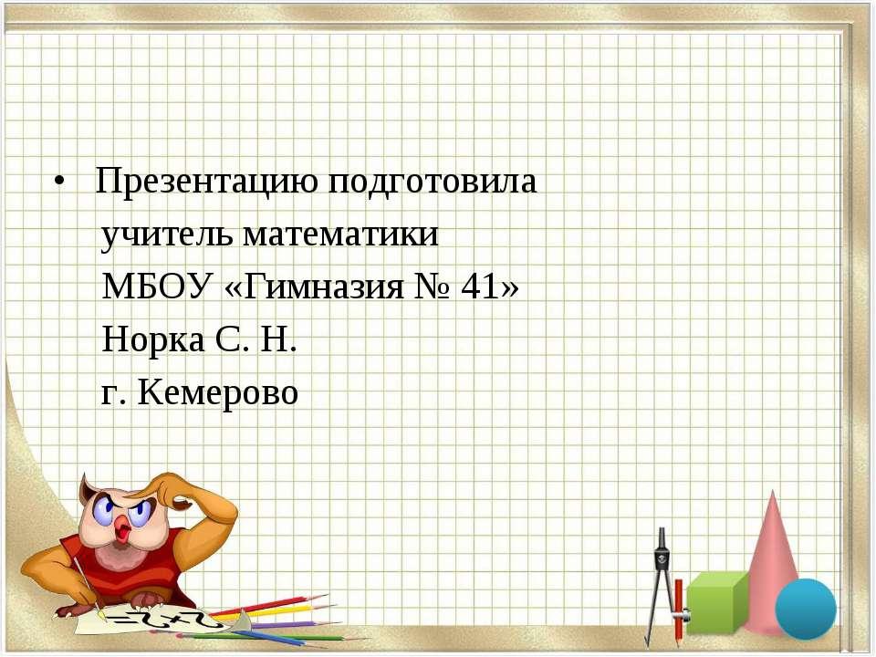 Презентацию подготовила учитель математики МБОУ «Гимназия № 41» Норка С. Н. г...