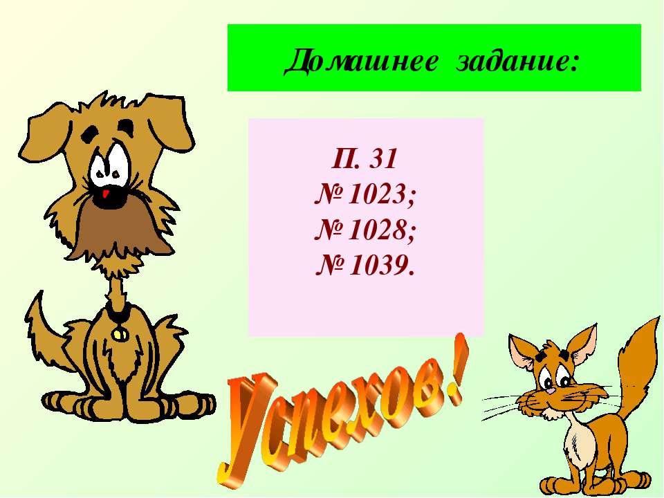 Домашнее задание: П. 31 № 1023; № 1028; № 1039.