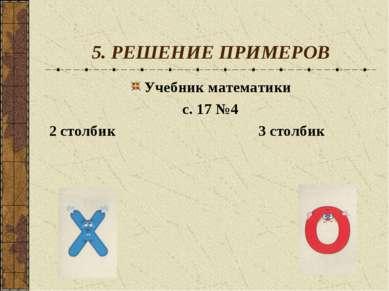 5. РЕШЕНИЕ ПРИМЕРОВ Учебник математики с. 17 №4 2 столбик 3 столбик