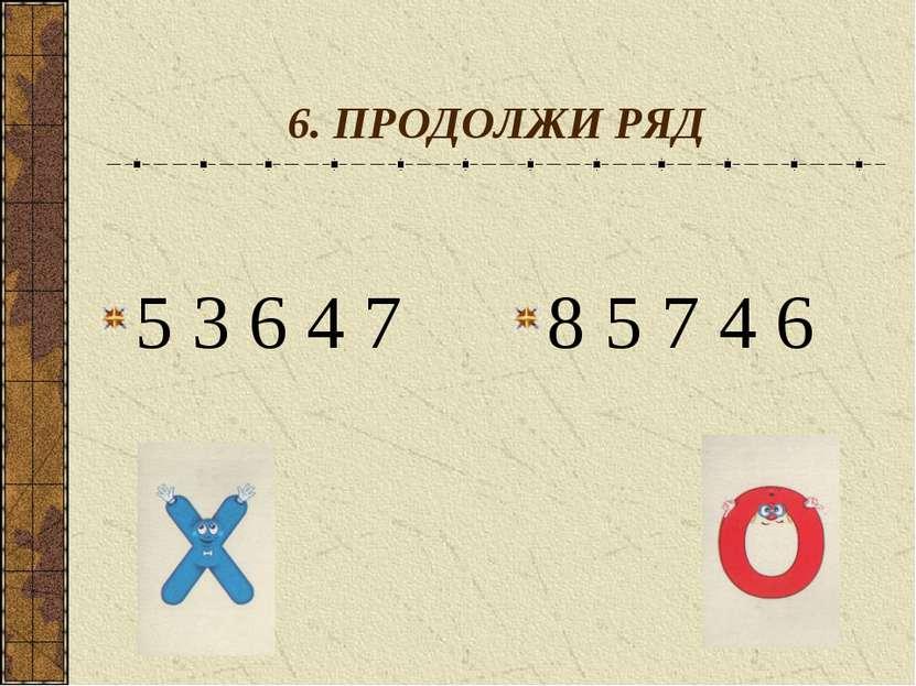 6. ПРОДОЛЖИ РЯД 5 3 6 4 7 8 5 7 4 6
