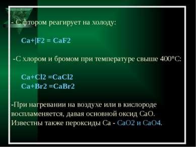 - С фтором реагирует на холоду: Са+|F2 = CaF2 -C хлором и бромом при температ...