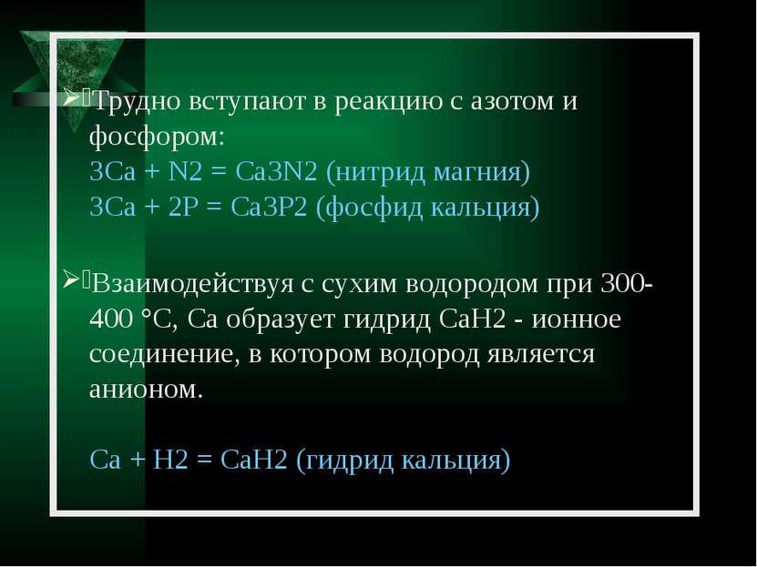 Трудно вступают в реакцию с азотом и фосфором: ЗСа + N2 = Са3N2 (нитрид магни...