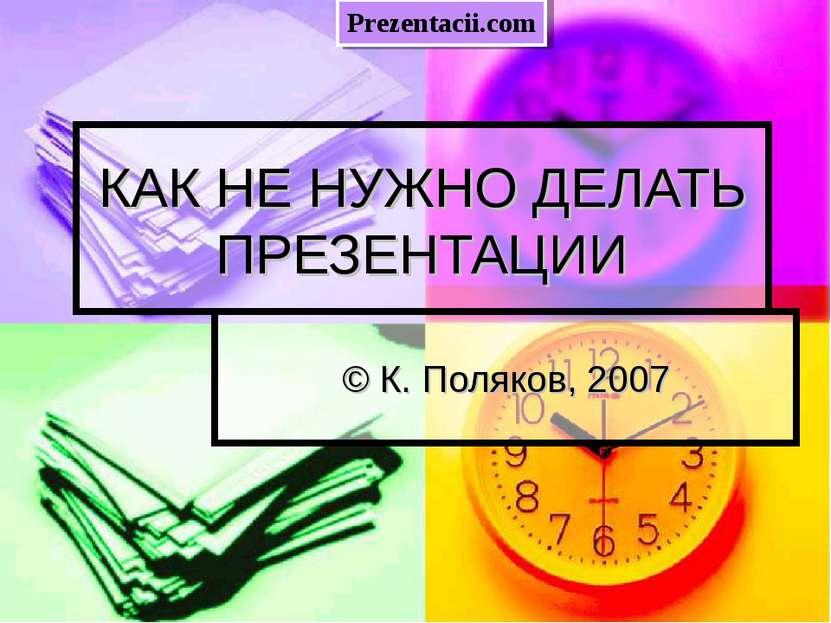 КАК НЕ НУЖНО ДЕЛАТЬ ПРЕЗЕНТАЦИИ © К. Поляков, 2007 Prezentacii.com