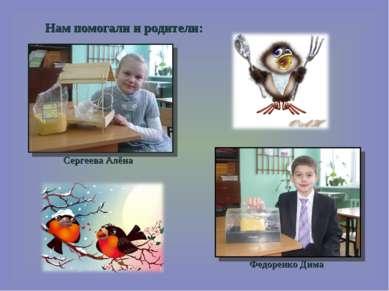 Нам помогали и родители: Сергеева Алёна Федоренко Дима