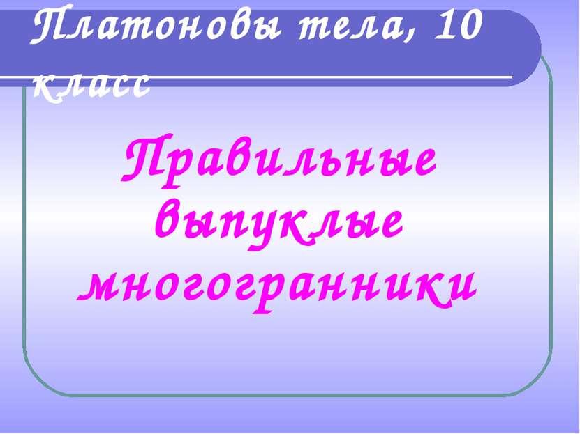 Платоновы тела, 10 класс Правильные выпуклые многогранники