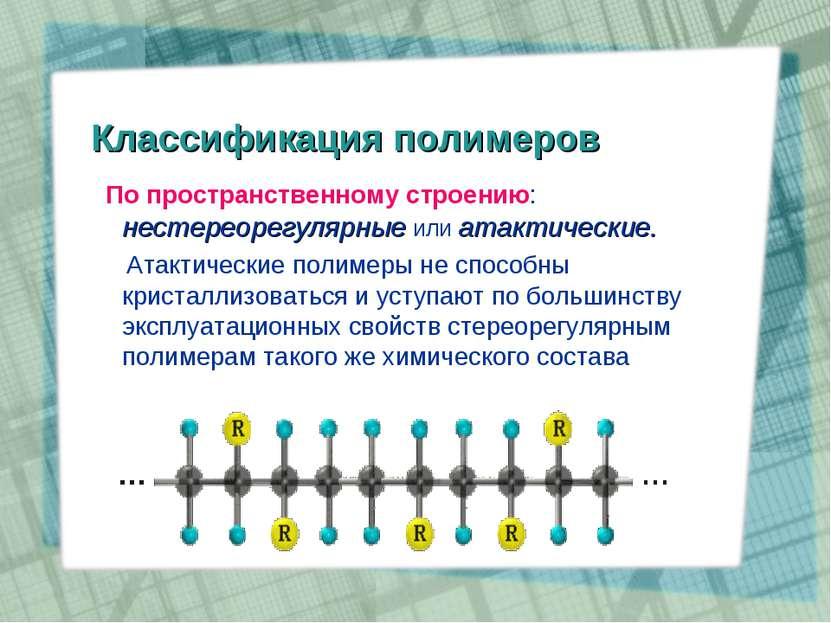 Классификация полимеров По пространственному строению: нестереорегулярные или...