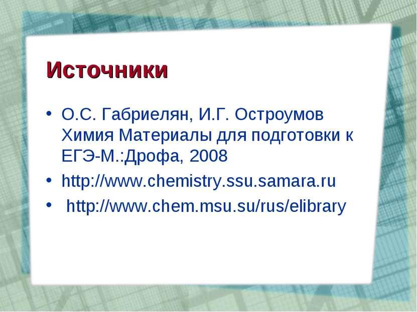 Источники О.С. Габриелян, И.Г. Остроумов Химия Материалы для подготовки к ЕГЭ...