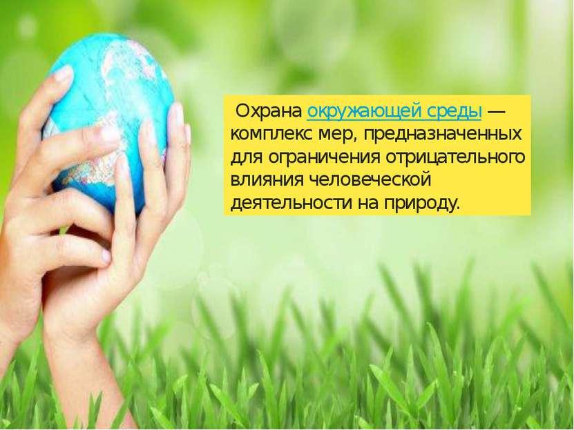 Охранаокружающей среды— комплекс мер, предназначенных для ограничения отриц...