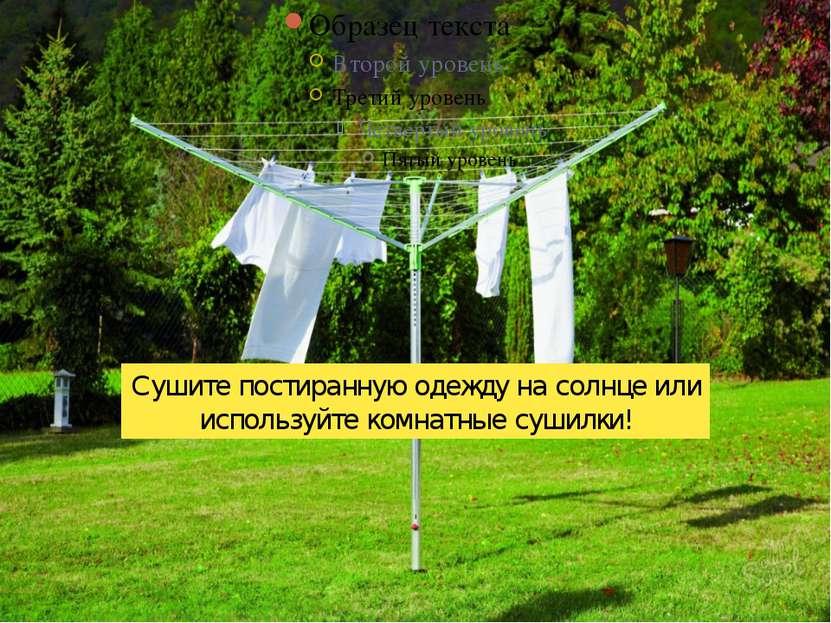 Сушите постиранную одежду на солнце или используйте комнатные сушилки!