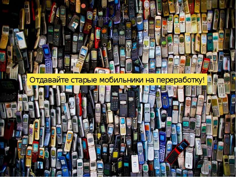 Отдавайте старые мобильники на переработку!