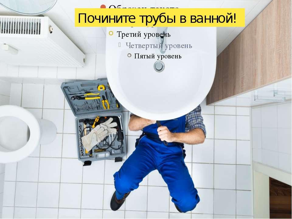 Почините трубы в ванной!
