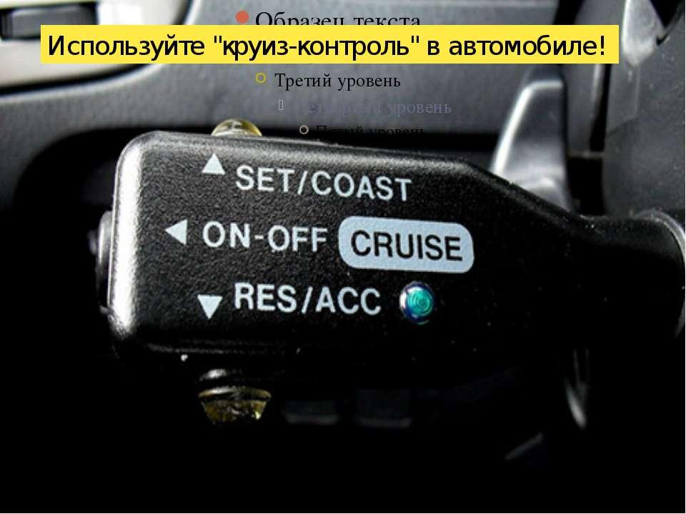 """Используйте """"круиз-контроль"""" в автомобиле!"""