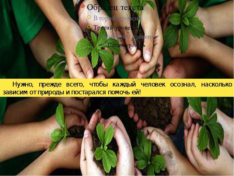 Нужно, прежде всего, чтобы каждый человек осознал, насколько зависим от приро...