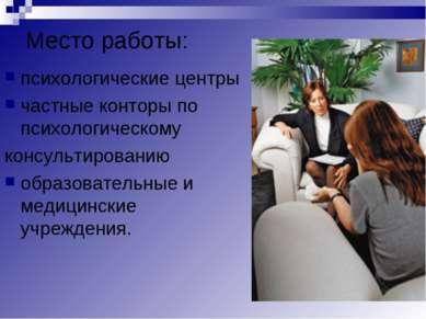Место работы: психологические центры частные конторы по психологическому конс...