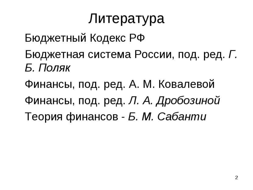 * Литература Бюджетный Кодекс РФ Бюджетная система России, под. ред. Г. Б. По...