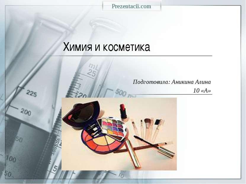 Химия и косметика Подготовила: Аникина Алина 10 «А» Prezentacii.com
