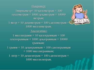 Например: 1мириаметр= 10 километрам = 100 гектометрам = 1000 декаметрам = 100...