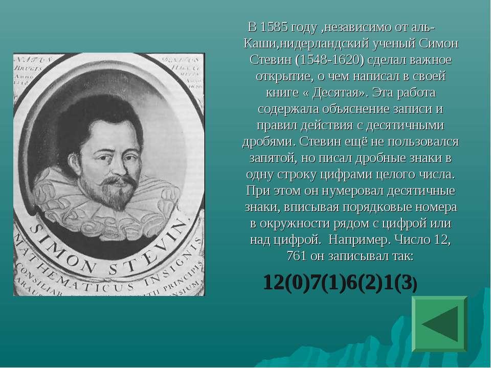 В 1585 году ,независимо от аль-Каши,нидерландский ученый Симон Стевин (1548-1...