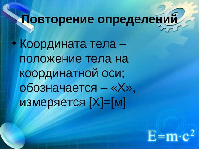 Повторение определений Координата тела – положение тела на координатной оси; ...