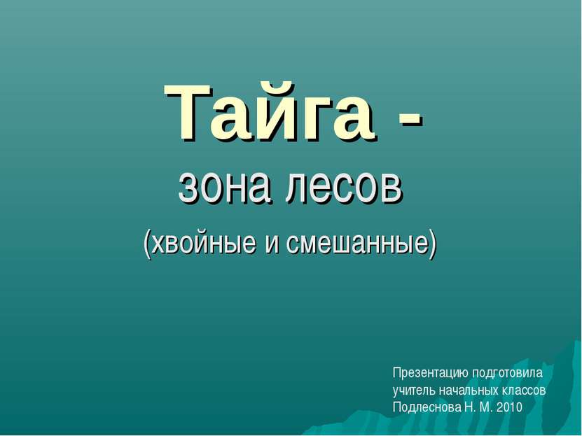 Тайга - зона лесов (хвойные и смешанные) Презентацию подготовила учитель нача...