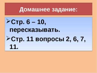Домашнее задание: Стр. 6 – 10, пересказывать. Стр. 11 вопросы 2, 6, 7, 11.