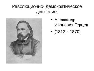 Революционно- демократическое движение. Александр Иванович Герцен (1812 – 1870)