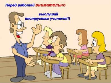 Перед работой внимательно выслушай инструктаж учителя!!!