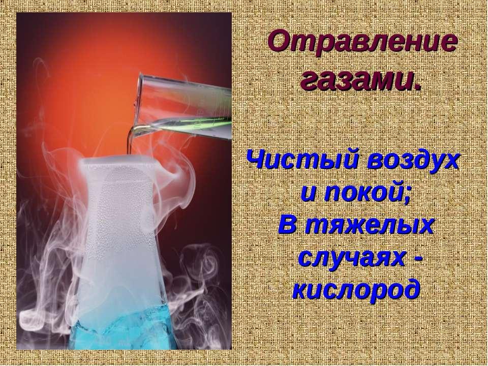 Отравление газами. Чистый воздух и покой; В тяжелых случаях - кислород