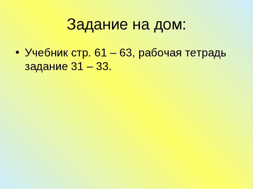 Задание на дом: Учебник стр. 61 – 63, рабочая тетрадь задание 31 – 33.