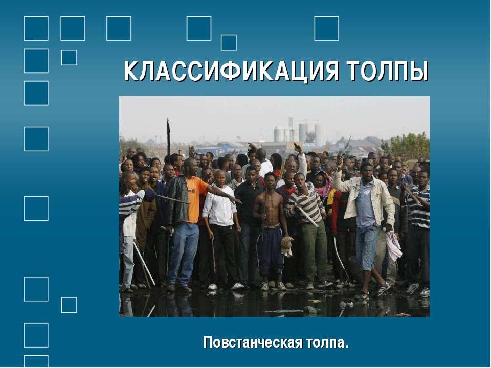 КЛАССИФИКАЦИЯ ТОЛПЫ Повстанческая толпа.
