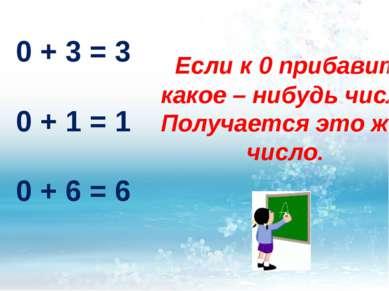 Если к 0 прибавить какое – нибудь число. Получается это же число. 0 + 3 = 3 0...