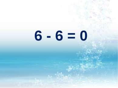 6 - 6 = 0