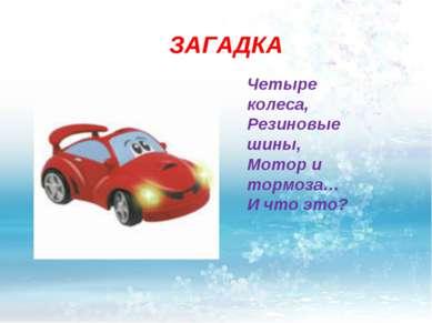 ЗАГАДКА Четыре колеса, Резиновые шины, Мотор и тормоза… И что это?