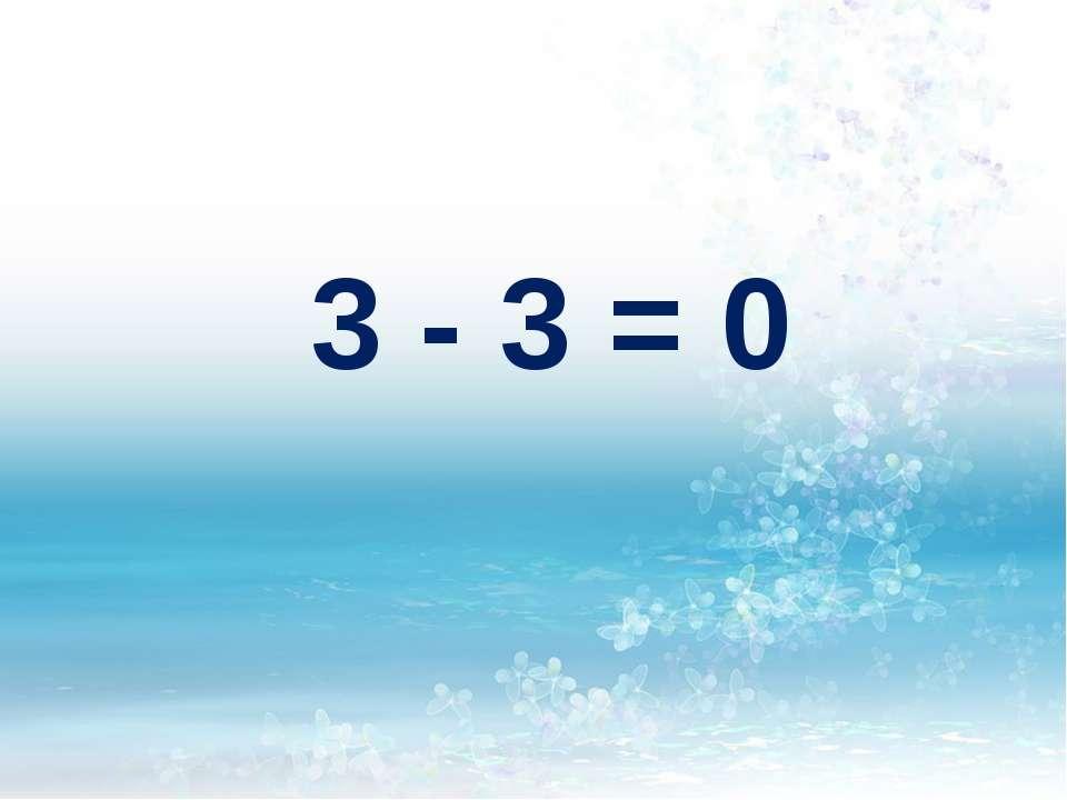 3 - 3 = 0