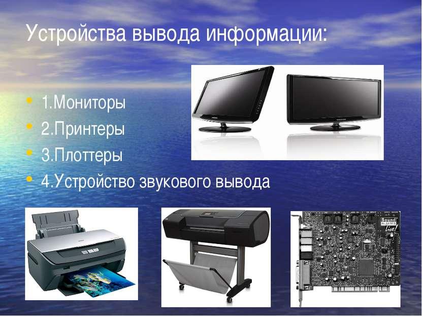 Устройства вывода информации: 1.Мониторы 2.Принтеры 3.Плоттеры 4.Устройство з...
