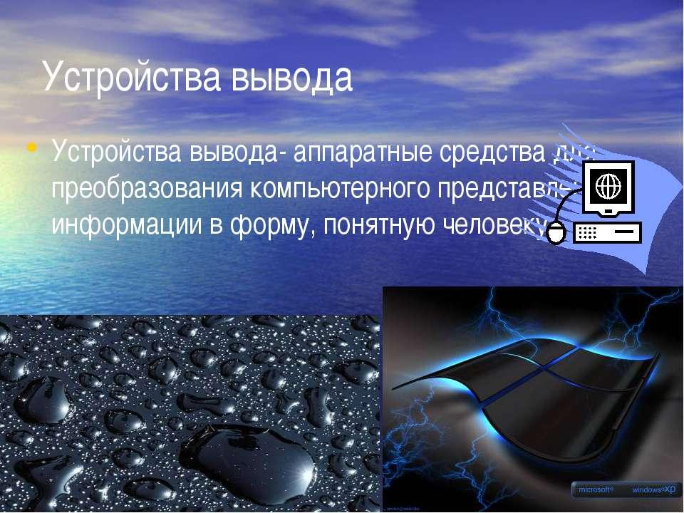 Устройства вывода Устройства вывода- аппаратные средства для преобразования к...